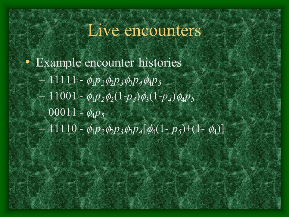 Live encounters Example encounter histories –11111 -  1 p 2  2 p 3  3 p 4  4 p 5 –11001 -  1 p 2  2 (1-p 3 )  3 (1-p 4 )  4 p 5 –00011 -  4 p 5 –11110 -  1 p 2  2 p 3  3 p 4 [  4 (1- p 5 )+(1-  4 )]