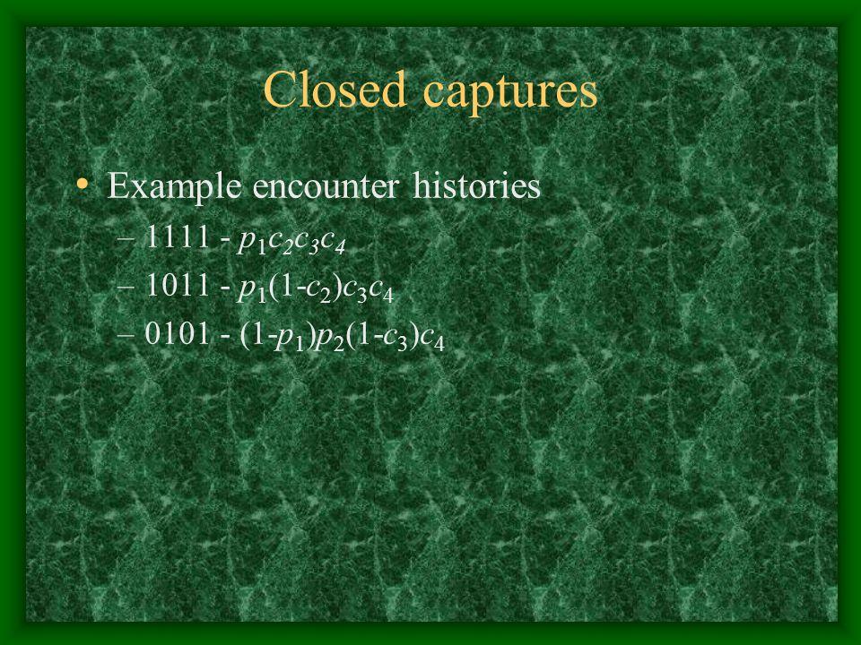 Closed captures Example encounter histories –1111 - p 1 c 2 c 3 c 4 –1011 - p 1 (1-c 2 )c 3 c 4 –0101 - (1-p 1 )p 2 (1-c 3 )c 4