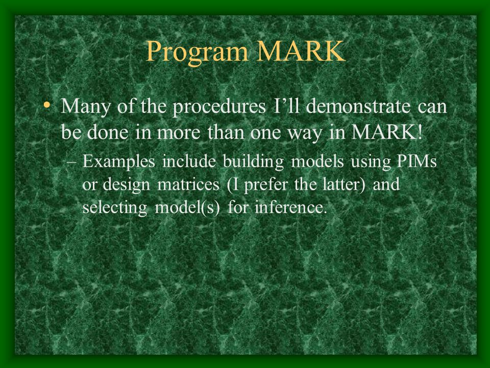 Program MARK Many of the procedures I'll demonstrate can be done in more than one way in MARK.