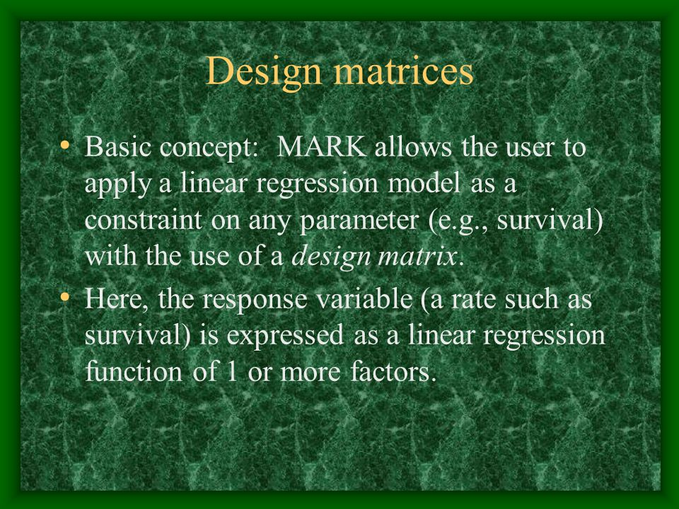 Design matrices Basic concept: MARK allows the user to apply a linear regression model as a constraint on any parameter (e.g., survival) with the use of a design matrix.