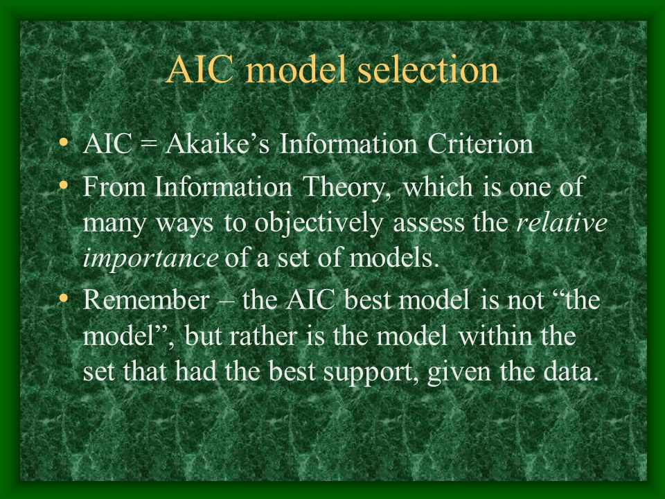 AIC model selection AIC = Akaike's Information Criterion From Information Theory, which is one of many ways to objectively assess the relative importance of a set of models.