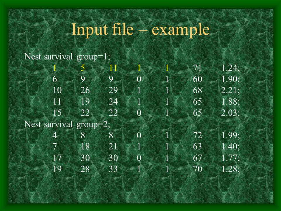 Input file – example Nest survival group=1; 151111711.24; 69901601.90; 10262911682.21; 11192411651.88; 15222201652.03; Nest survival group=2; 48801721.99; 7182111631.40; 17303001671.77; 19283311701.28;