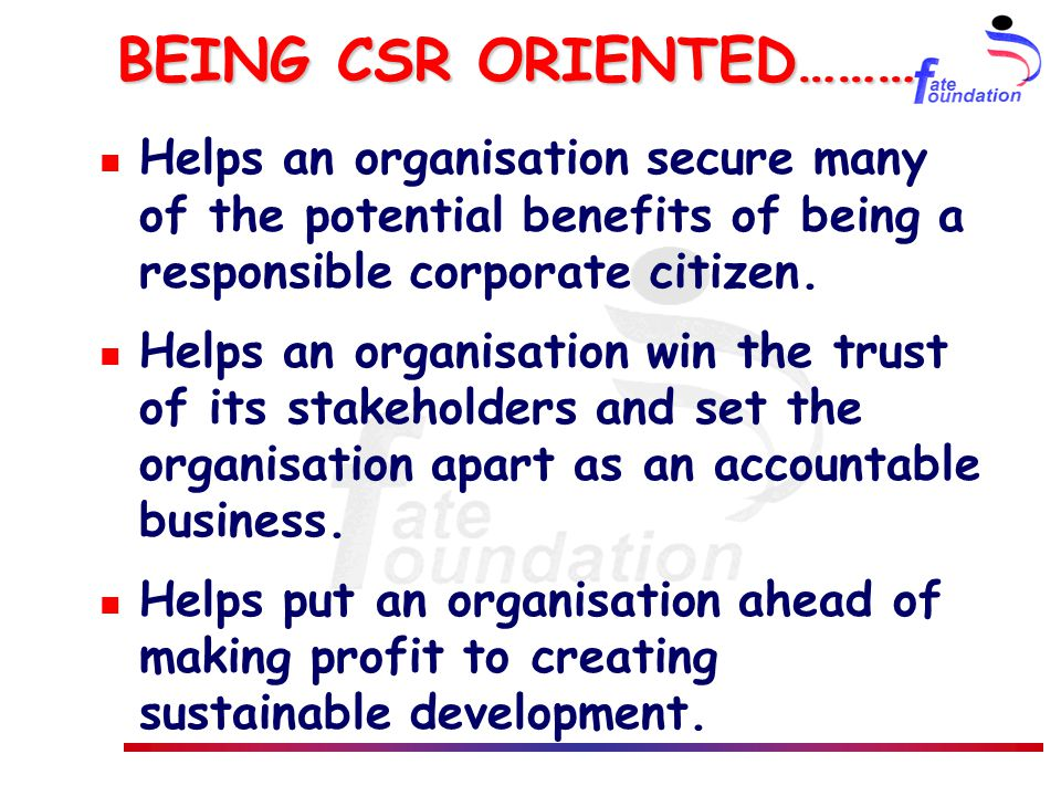 BEING CSR ORIENTED……… Helps an organisation secure many of the potential benefits of being a responsible corporate citizen. Helps an organisation win