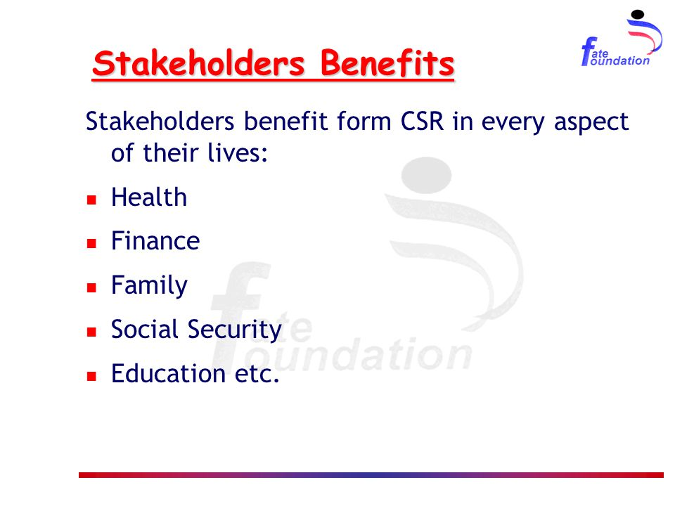 Stakeholders Benefits Stakeholders benefit form CSR in every aspect of their lives: Health Finance Family Social Security Education etc.