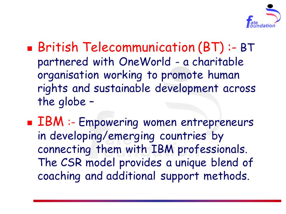 British Telecommunication (BT) :- BT partnered with OneWorld - a charitable organisation working to promote human rights and sustainable development across the globe – IBM :- Empowering women entrepreneurs in developing/emerging countries by connecting them with IBM professionals.
