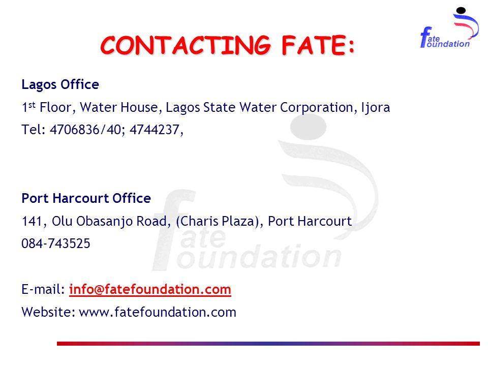 CONTACTING FATE: Lagos Office 1 st Floor, Water House, Lagos State Water Corporation, Ijora Tel: 4706836/40; 4744237, Port Harcourt Office 141, Olu Ob