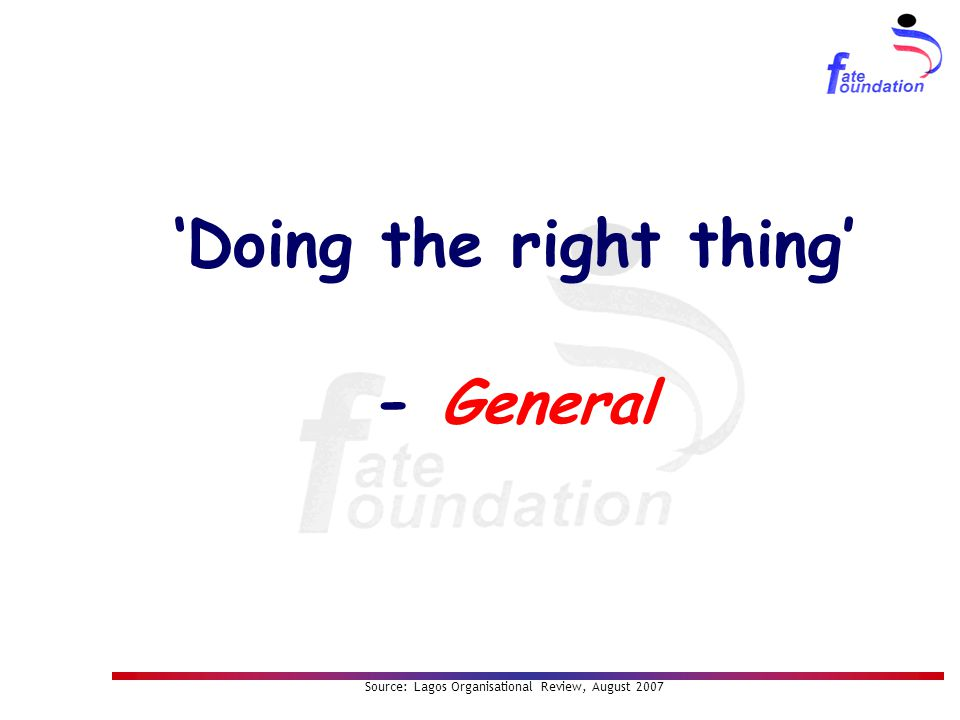 'Doing the right thing' - General Source: Lagos Organisational Review, August 2007