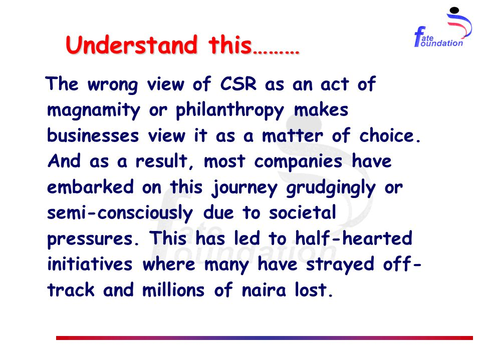 Understand this……… The wrong view of CSR as an act of magnamity or philanthropy makes businesses view it as a matter of choice.
