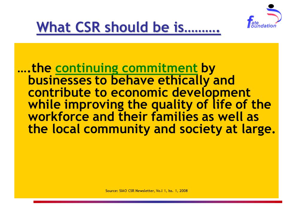 What CSR should be is………. ….the continuing commitment by businesses to behave ethically and contribute to economic development while improving the qua