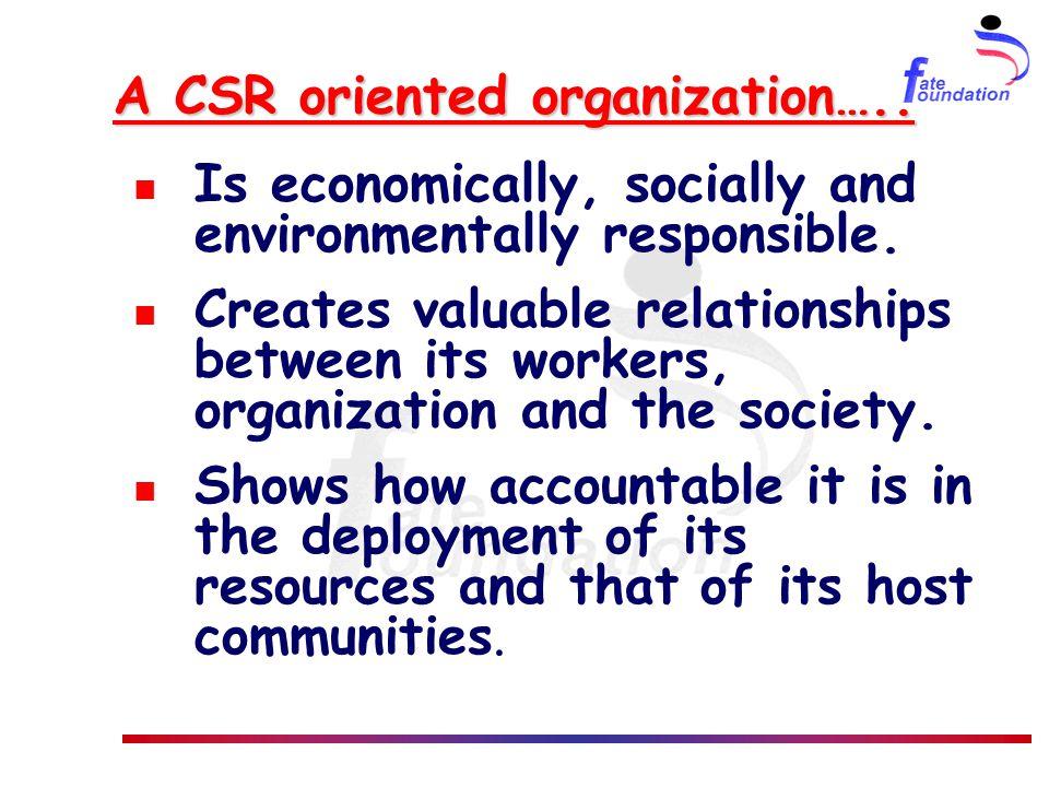 A CSR oriented organization….. Is economically, socially and environmentally responsible.