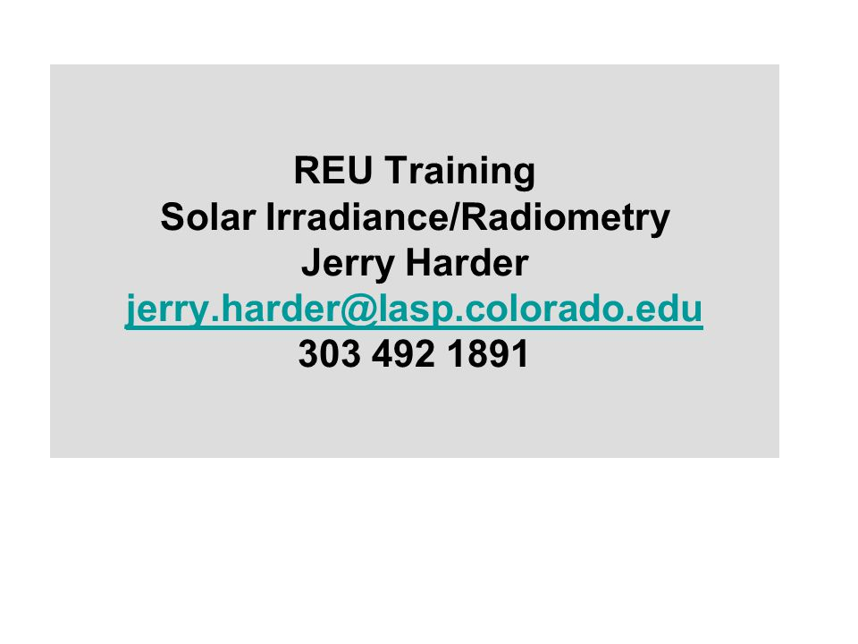 REU Training Solar Irradiance/Radiometry Jerry Harder jerry.harder@lasp.colorado.edu 303 492 1891 jerry.harder@lasp.colorado.edu