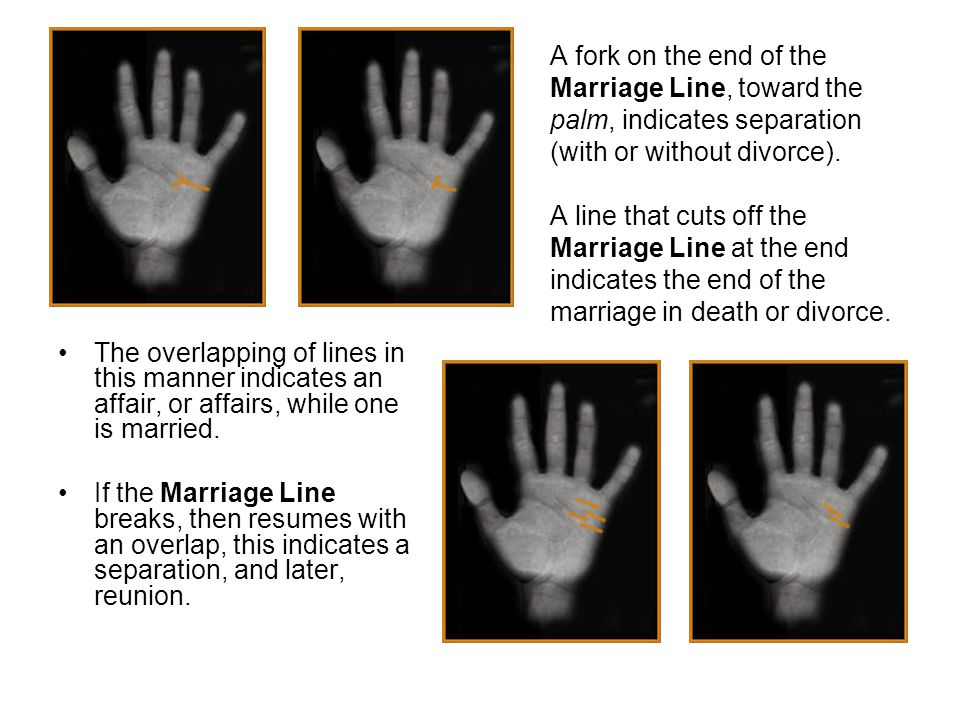 A fork on the end of the Marriage Line, toward the palm, indicates separation (with or without divorce).