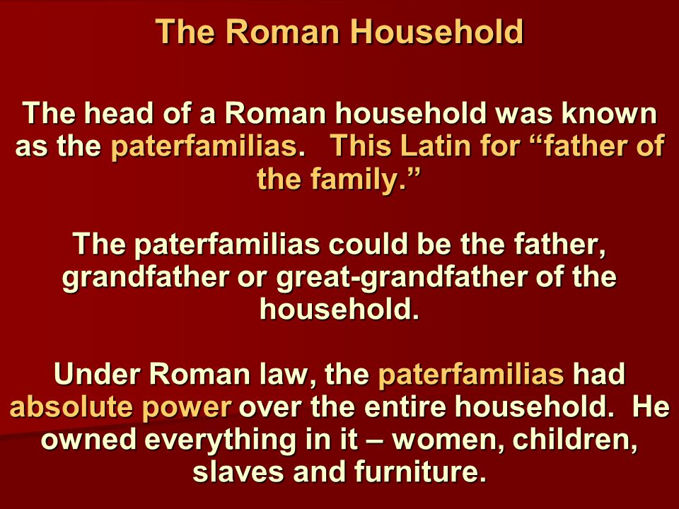 The head of a Roman household was known as the paterfamilias.