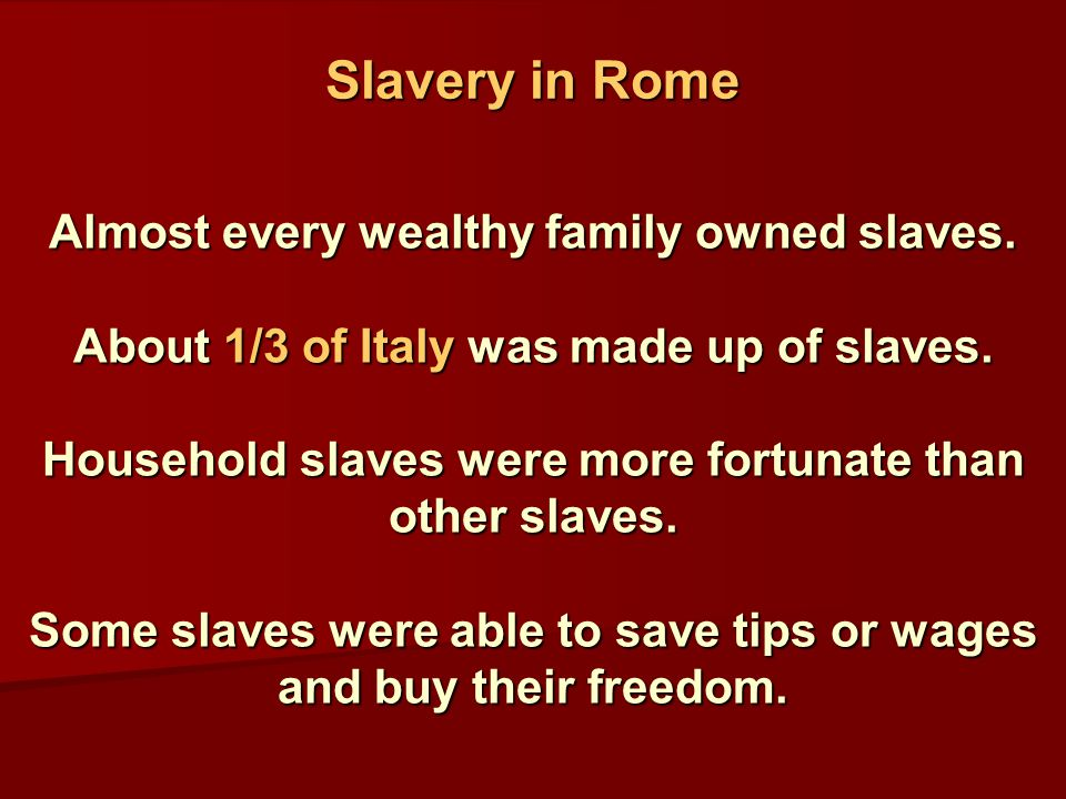 Almost every wealthy family owned slaves. About 1/3 of Italy was made up of slaves.