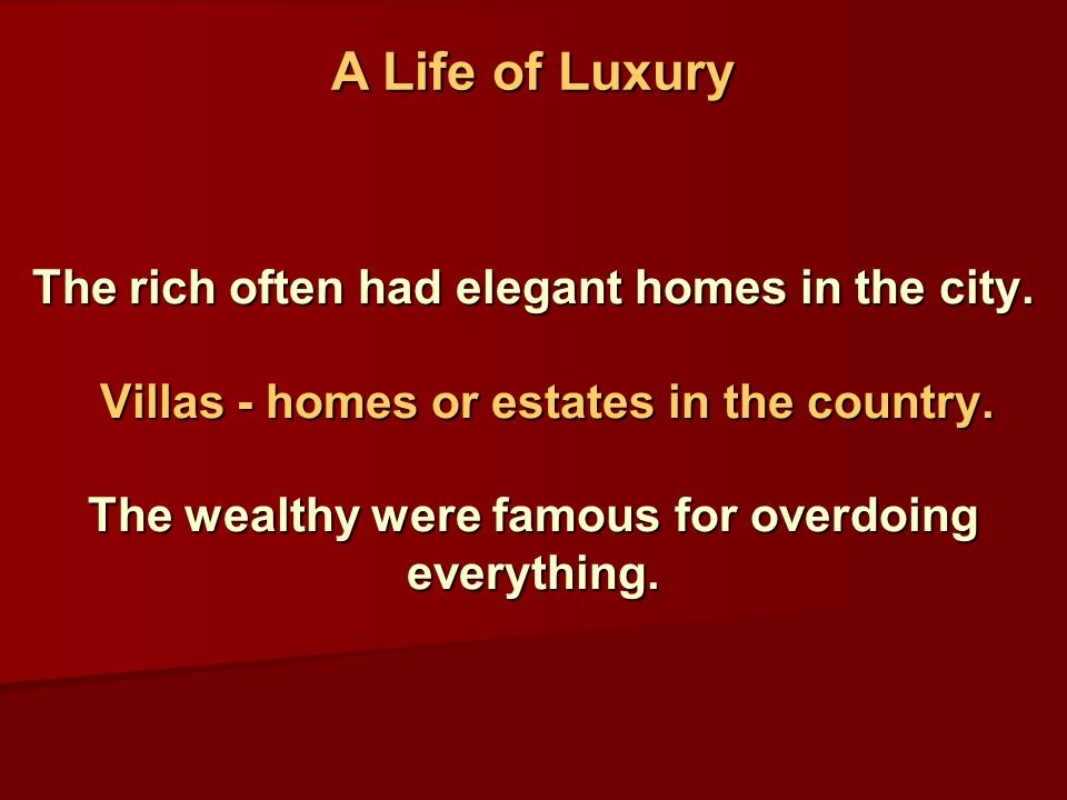 The rich often had elegant homes in the city. Villas - homes or estates in the country.