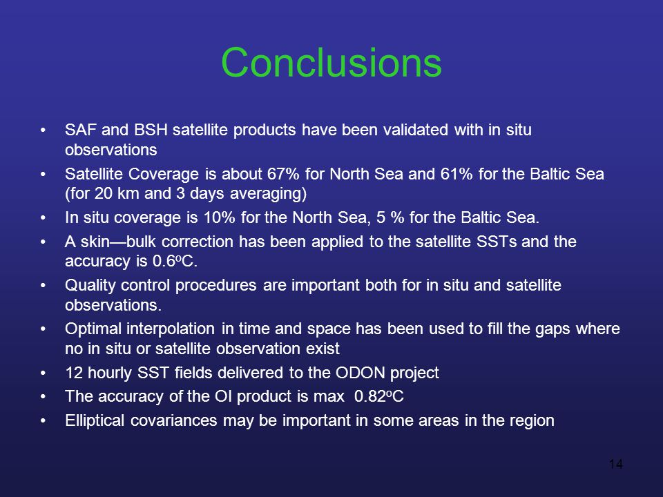 14 Conclusions SAF and BSH satellite products have been validated with in situ observations Satellite Coverage is about 67% for North Sea and 61% for the Baltic Sea (for 20 km and 3 days averaging) In situ coverage is 10% for the North Sea, 5 % for the Baltic Sea.