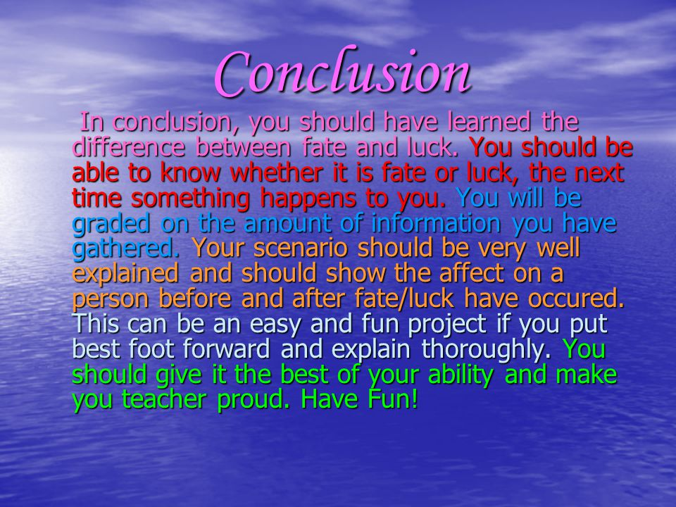 Conclusion In conclusion, you should have learned the difference between fate and luck.