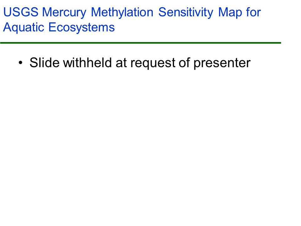USGS Mercury Methylation Sensitivity Map for Aquatic Ecosystems Slide withheld at request of presenter