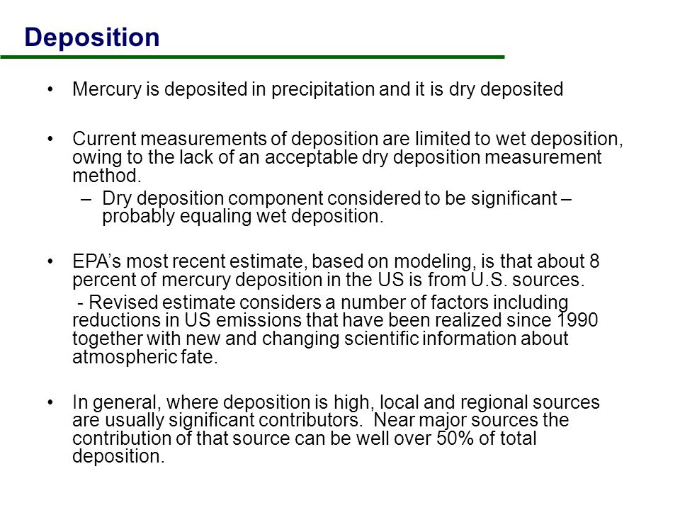 Deposition Mercury is deposited in precipitation and it is dry deposited Current measurements of deposition are limited to wet deposition, owing to the lack of an acceptable dry deposition measurement method.