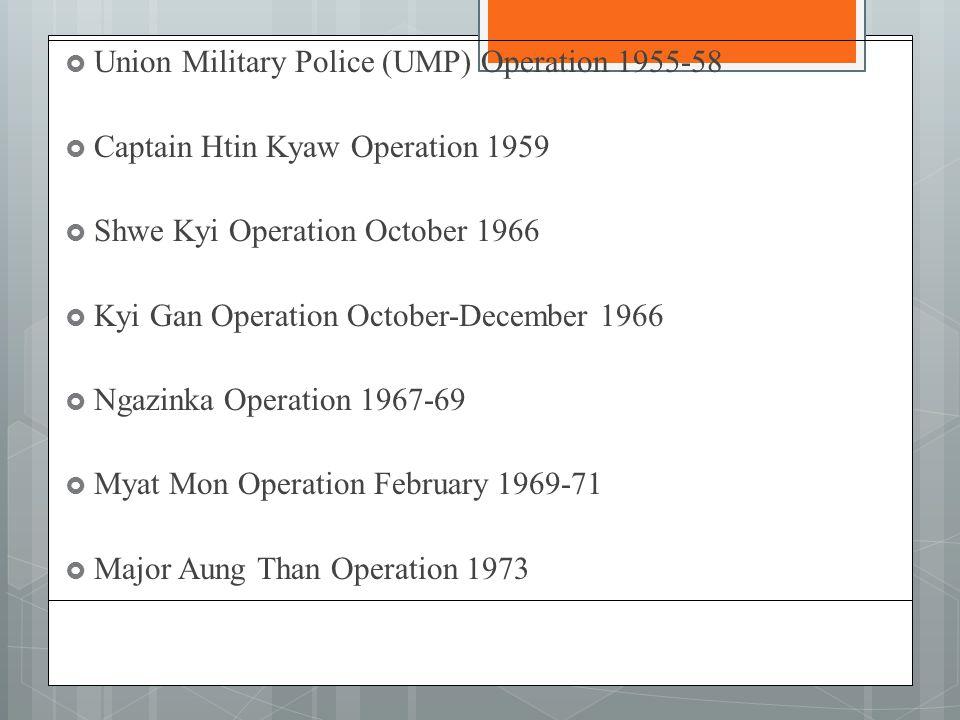  Union Military Police (UMP) Operation 1955-58  Captain Htin Kyaw Operation 1959  Shwe Kyi Operation October 1966  Kyi Gan Operation October-December 1966  Ngazinka Operation 1967-69  Myat Mon Operation February 1969-71  Major Aung Than Operation 1973