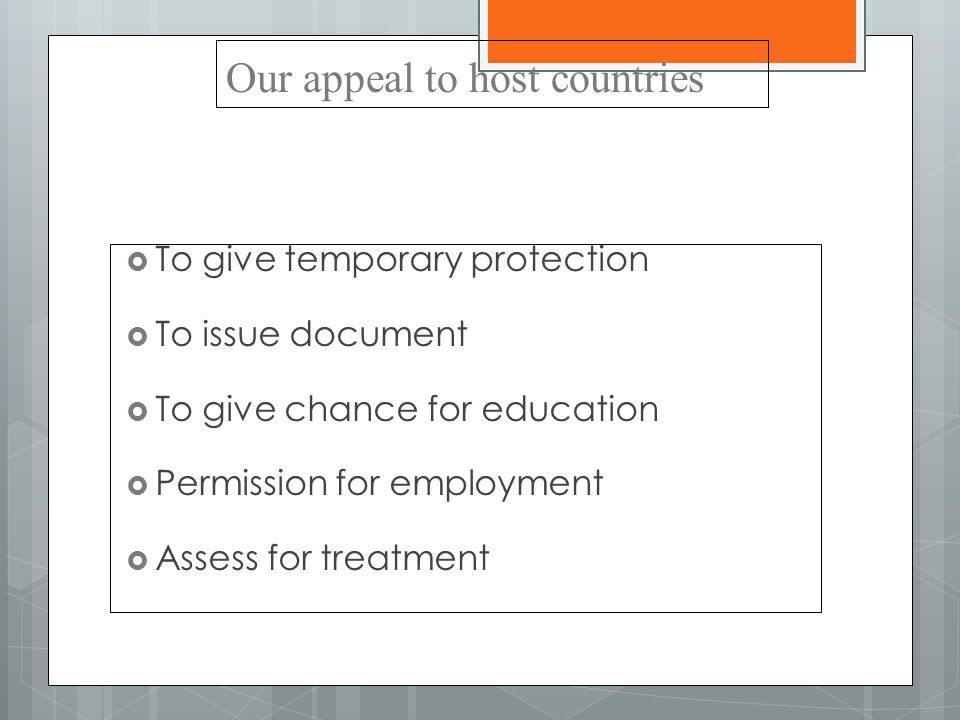 Our appeal to host countries  To give temporary protection  To issue document  To give chance for education  Permission for employment  Assess for treatment