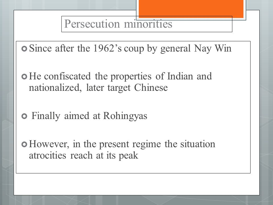 Persecution minorities  Since after the 1962's coup by general Nay Win  He confiscated the properties of Indian and nationalized, later target Chinese  Finally aimed at Rohingyas  However, in the present regime the situation atrocities reach at its peak