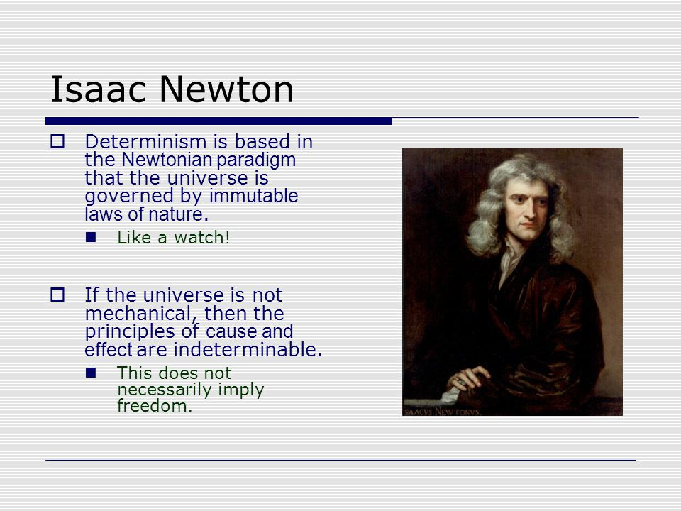 Isaac Newton  Determinism is based in the Newtonian paradigm that the universe is governed by immutable laws of nature.