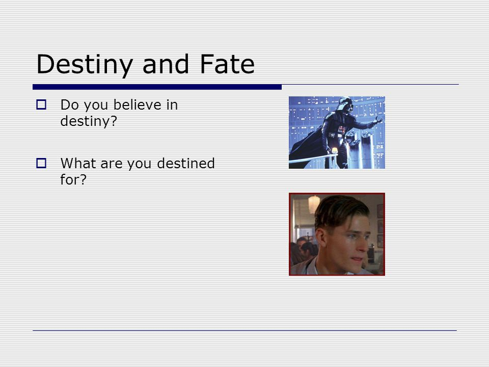 Destiny and Fate  Do you believe in destiny?  What are you destined for?
