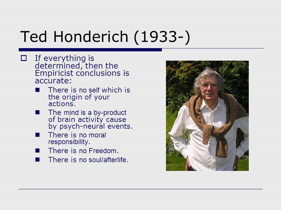 Ted Honderich (1933-)  If everything is determined, then the Empiricist conclusions is accurate: There is no self which is the origin of your actions.