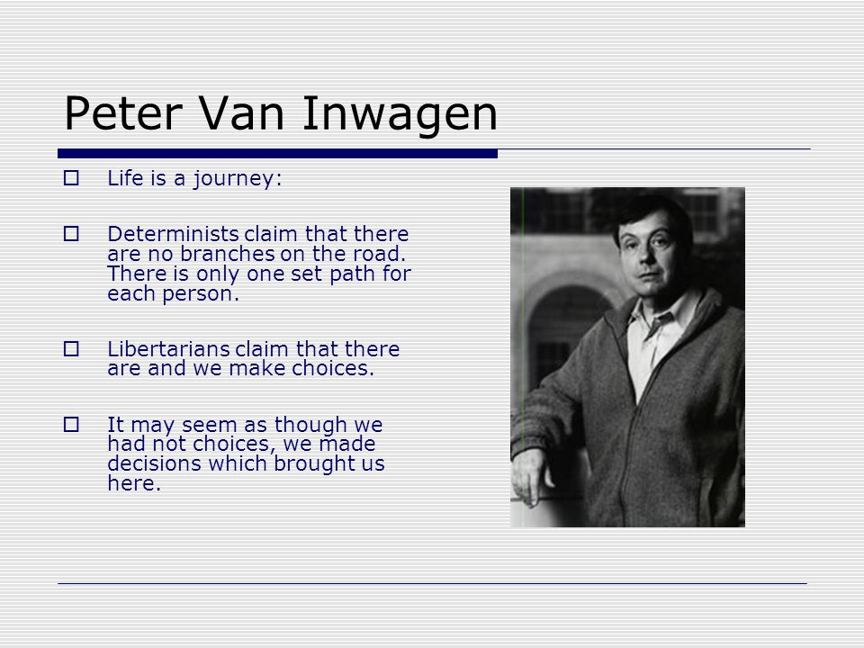 Peter Van Inwagen  Life is a journey:  Determinists claim that there are no branches on the road.