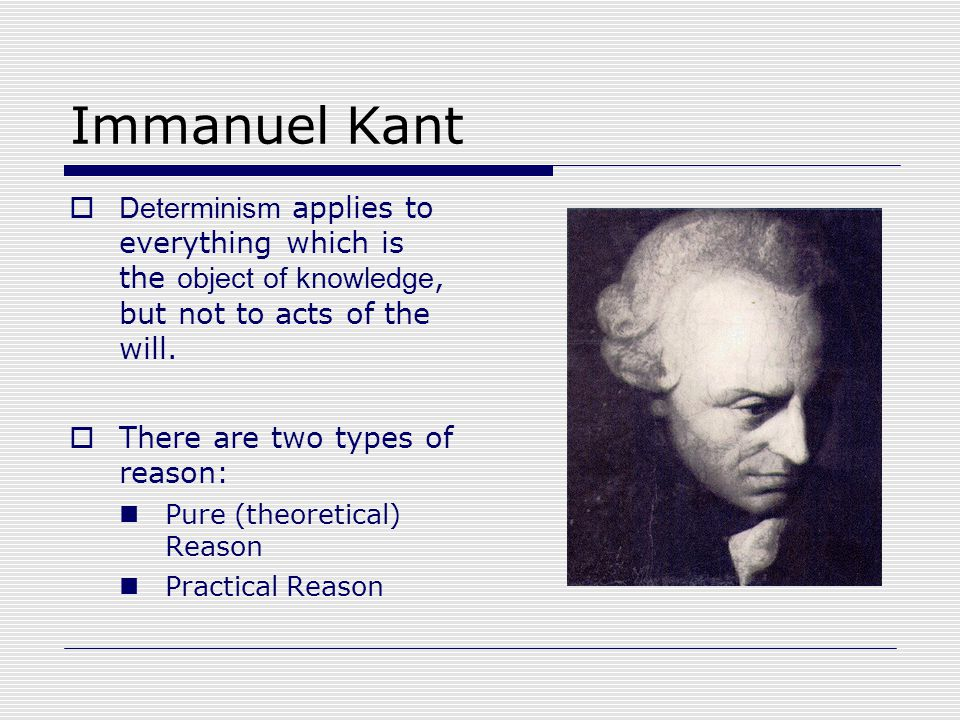 Immanuel Kant  Determinism applies to everything which is the object of knowledge, but not to acts of the will.