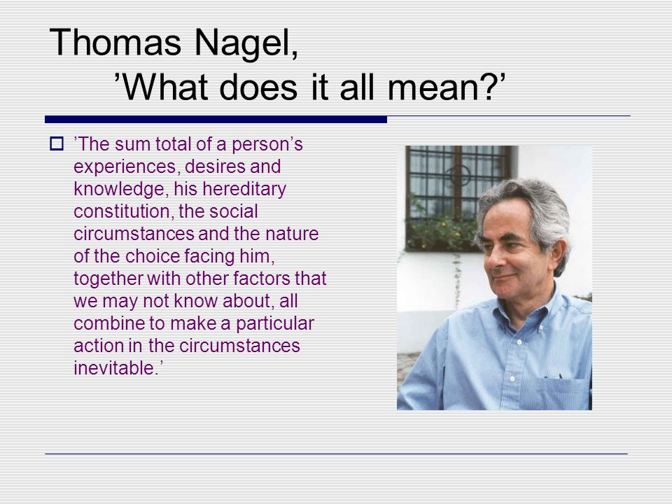 Thomas Nagel, 'What does it all mean?'  'The sum total of a person's experiences, desires and knowledge, his hereditary constitution, the social circumstances and the nature of the choice facing him, together with other factors that we may not know about, all combine to make a particular action in the circumstances inevitable.'
