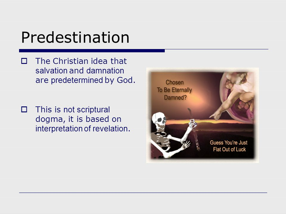 Predestination  The Christian idea that salvation and damnation are predetermined by God.