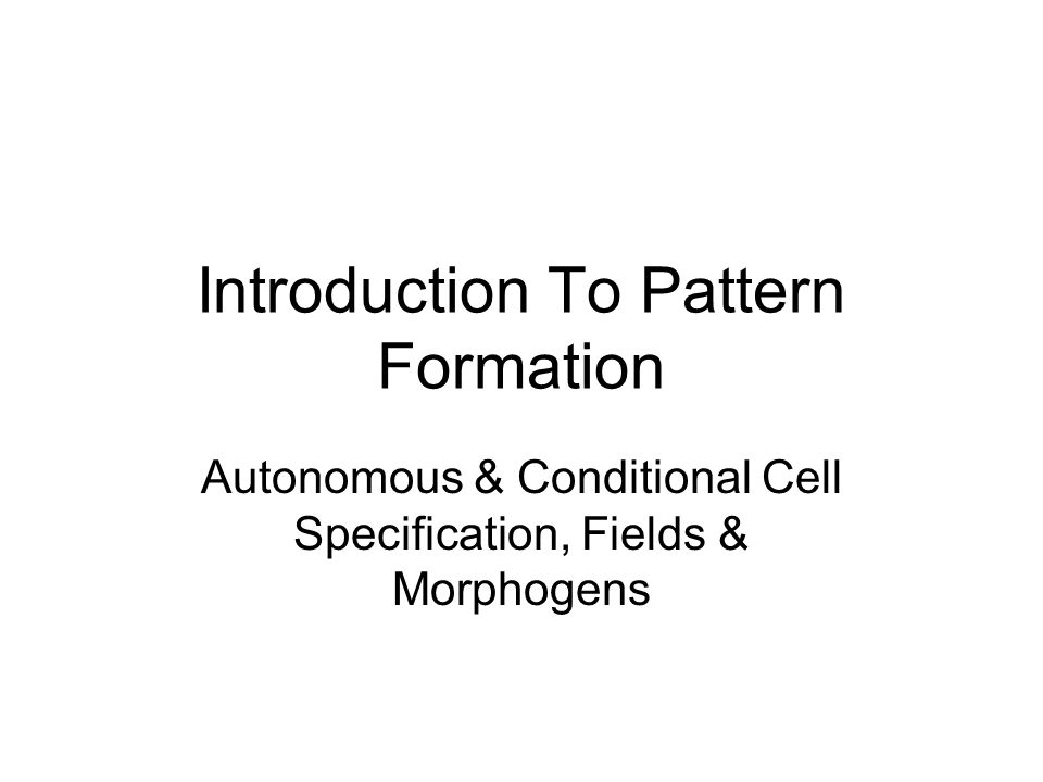 Introduction To Pattern Formation Autonomous & Conditional Cell Specification, Fields & Morphogens
