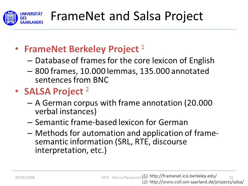 FrameNet and Salsa Project FrameNet Berkeley Project 1 – Database of frames for the core lexicon of English – 800 frames, 10.000 lemmas, 135.000 annotated sentences from BNC SALSA Project 2 – A German corpus with frame annotation (20.000 verbal instances) – Semantic frame-based lexicon for German – Methods for automation and application of frame- semantic information (SRL, RTE, discourse interpretation, etc.) (1) http://framenet.icsi.berkeley.edu/ (2) http://www.coli.uni-saarland.de/projects/salsa/ 28/05/200832FATE - Marco Pennacchiotti