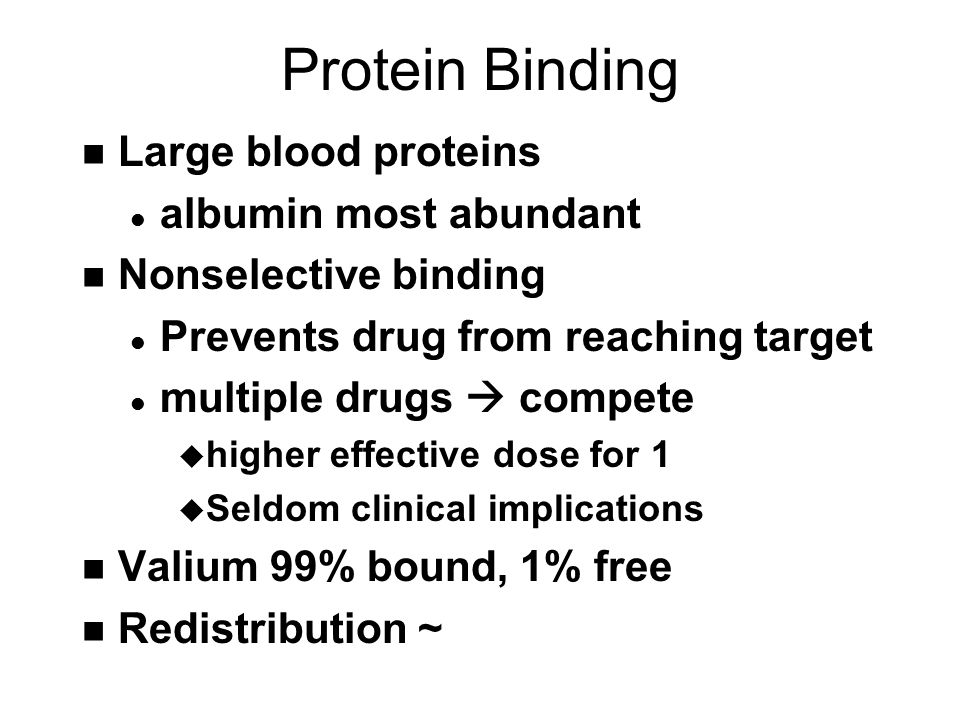 Protein Binding n Large blood proteins l albumin most abundant n Nonselective binding l Prevents drug from reaching target l multiple drugs  compete u higher effective dose for 1 u Seldom clinical implications n Valium 99% bound, 1% free n Redistribution ~