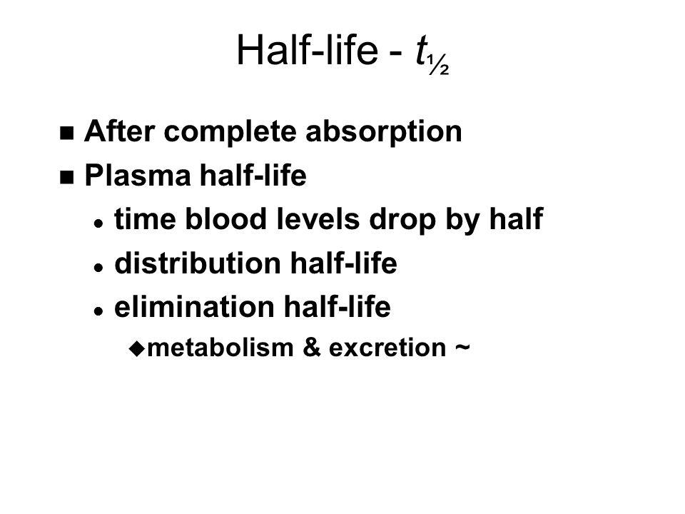 Half-life - t ½ n After complete absorption n Plasma half-life l time blood levels drop by half l distribution half-life l elimination half-life u metabolism & excretion ~