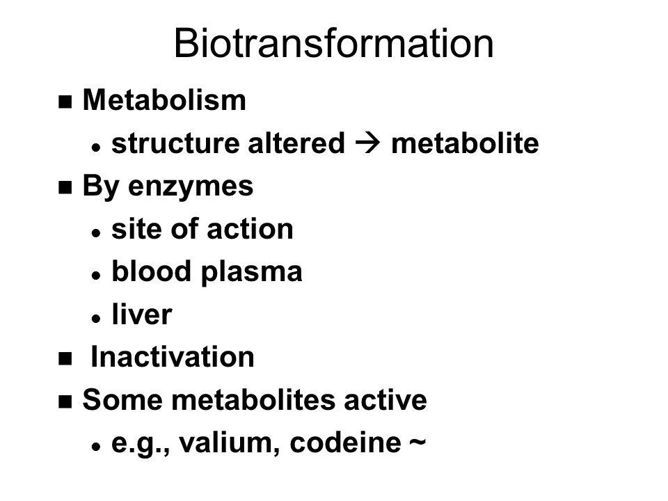 Biotransformation n Metabolism l structure altered  metabolite n By enzymes l site of action l blood plasma l liver n Inactivation n Some metabolites active l e.g., valium, codeine ~