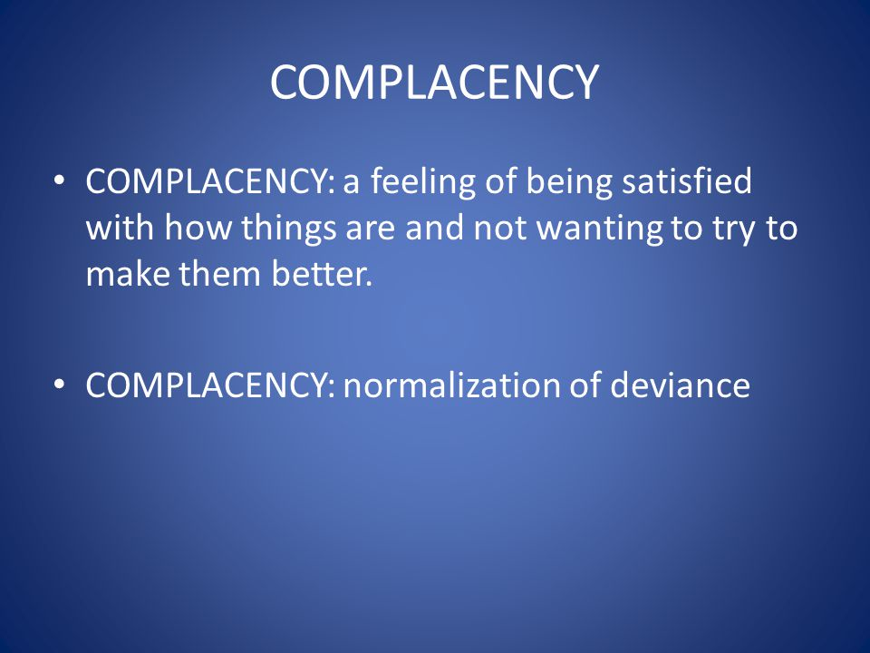 COMPLACENCY COMPLACENCY: a feeling of being satisfied with how things are and not wanting to try to make them better. COMPLACENCY: normalization of de