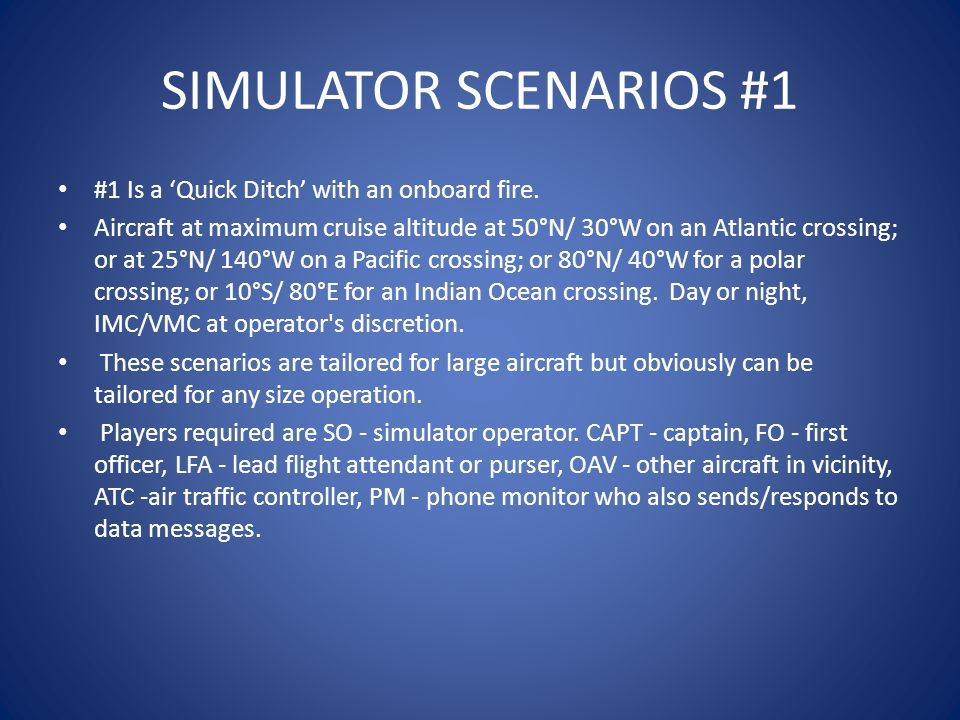 SIMULATOR SCENARIOS #1 #1 Is a 'Quick Ditch' with an onboard fire. Aircraft at maximum cruise altitude at 50°N/ 30°W on an Atlantic crossing; or at 25