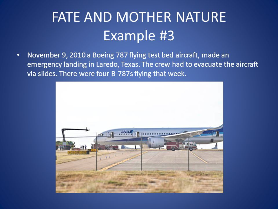 FATE AND MOTHER NATURE Example #3 November 9, 2010 a Boeing 787 flying test bed aircraft, made an emergency landing in Laredo, Texas. The crew had to