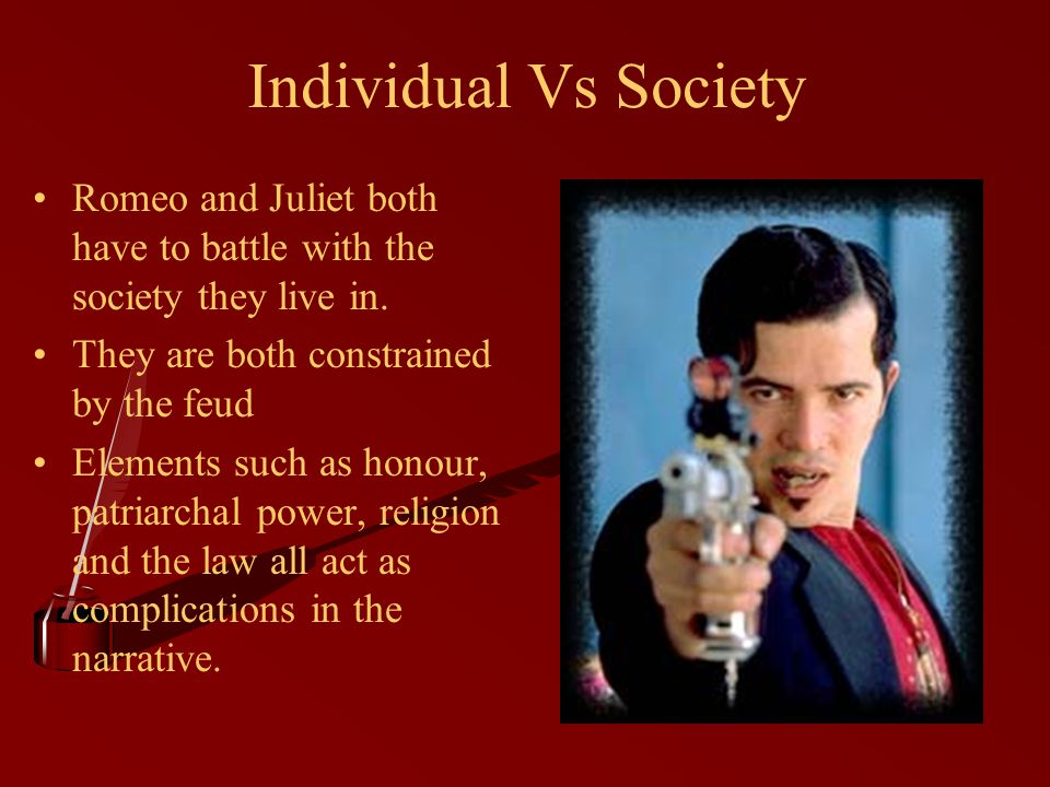 Individual Vs Society Romeo and Juliet both have to battle with the society they live in.