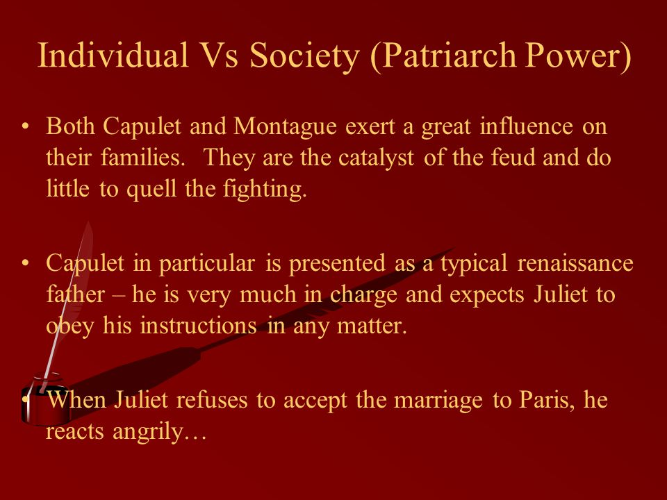 Individual Vs Society (Patriarch Power) Both Capulet and Montague exert a great influence on their families.