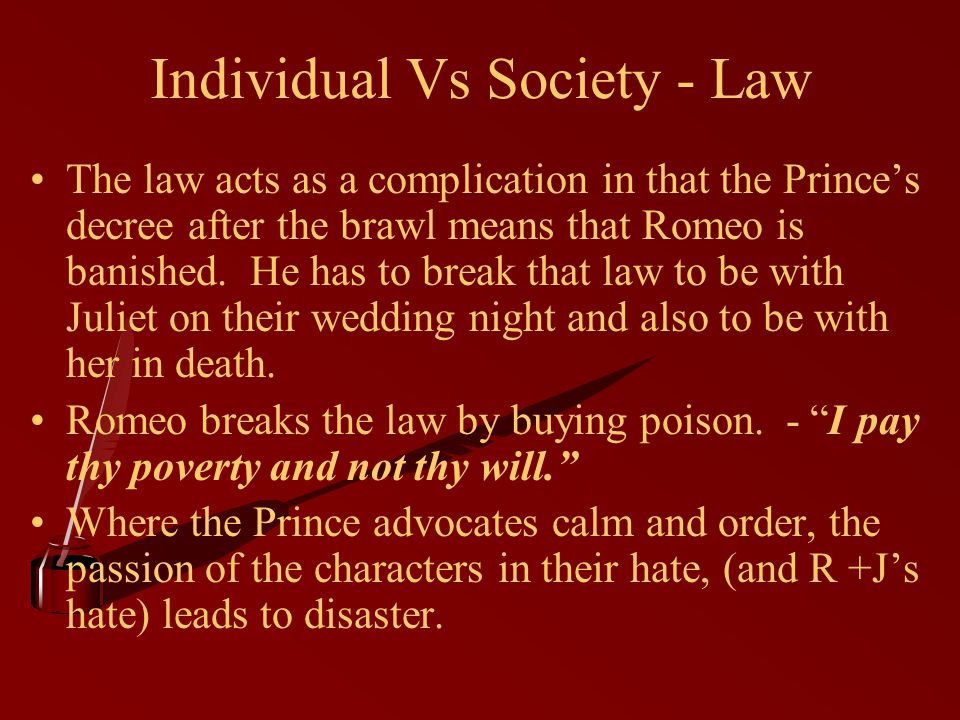 Individual Vs Society - Law The law acts as a complication in that the Prince's decree after the brawl means that Romeo is banished.