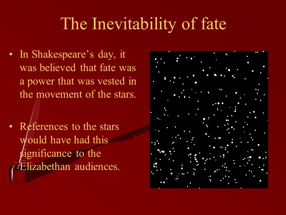 The Inevitability of fate In Shakespeare's day, it was believed that fate was a power that was vested in the movement of the stars.