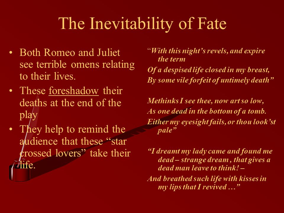 The Inevitability of Fate Both Romeo and Juliet see terrible omens relating to their lives.