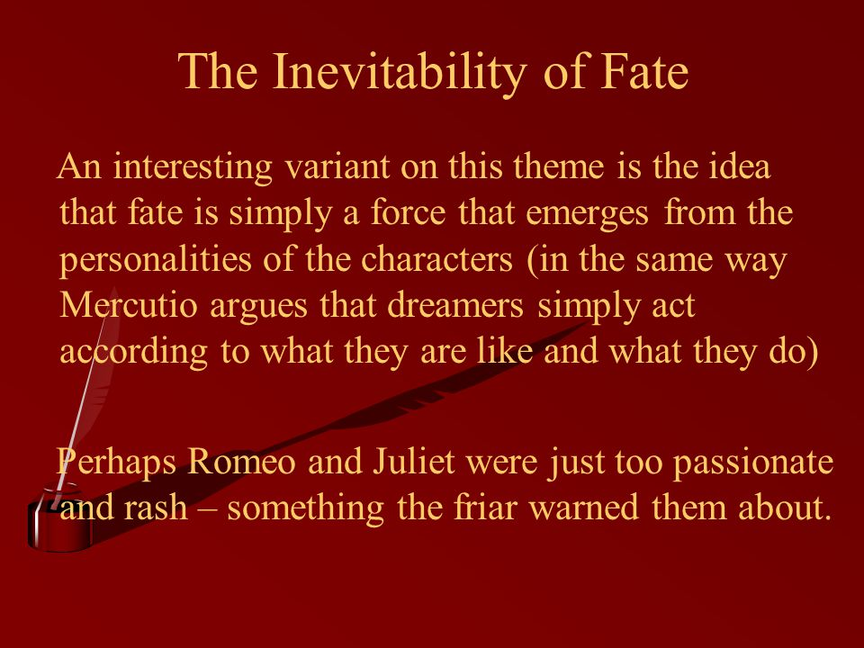 The Inevitability of Fate An interesting variant on this theme is the idea that fate is simply a force that emerges from the personalities of the characters (in the same way Mercutio argues that dreamers simply act according to what they are like and what they do) Perhaps Romeo and Juliet were just too passionate and rash – something the friar warned them about.
