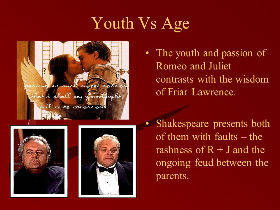 Youth Vs Age The youth and passion of Romeo and Juliet contrasts with the wisdom of Friar Lawrence.