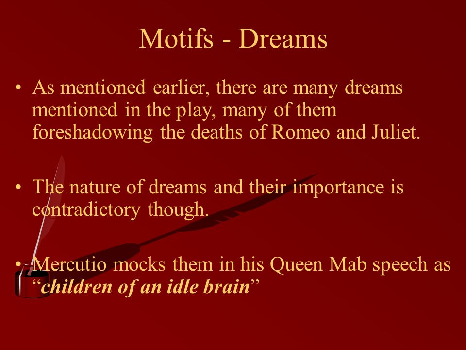 Motifs - Dreams As mentioned earlier, there are many dreams mentioned in the play, many of them foreshadowing the deaths of Romeo and Juliet.
