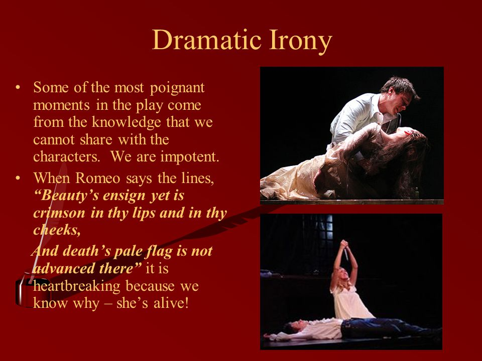Dramatic Irony Some of the most poignant moments in the play come from the knowledge that we cannot share with the characters.